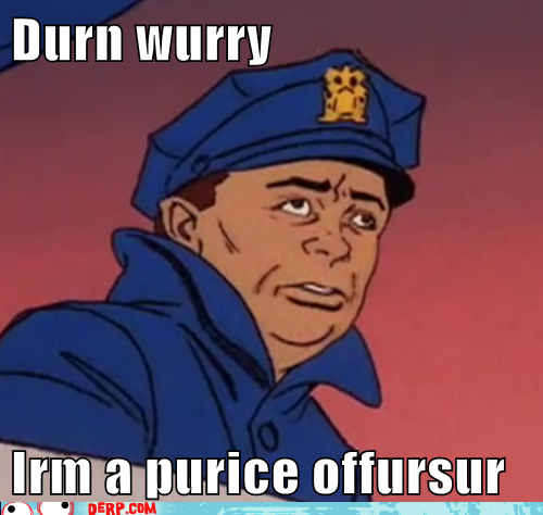 Hurr-durr-derp-face-durn-wurry-irm-a-purice-offursur